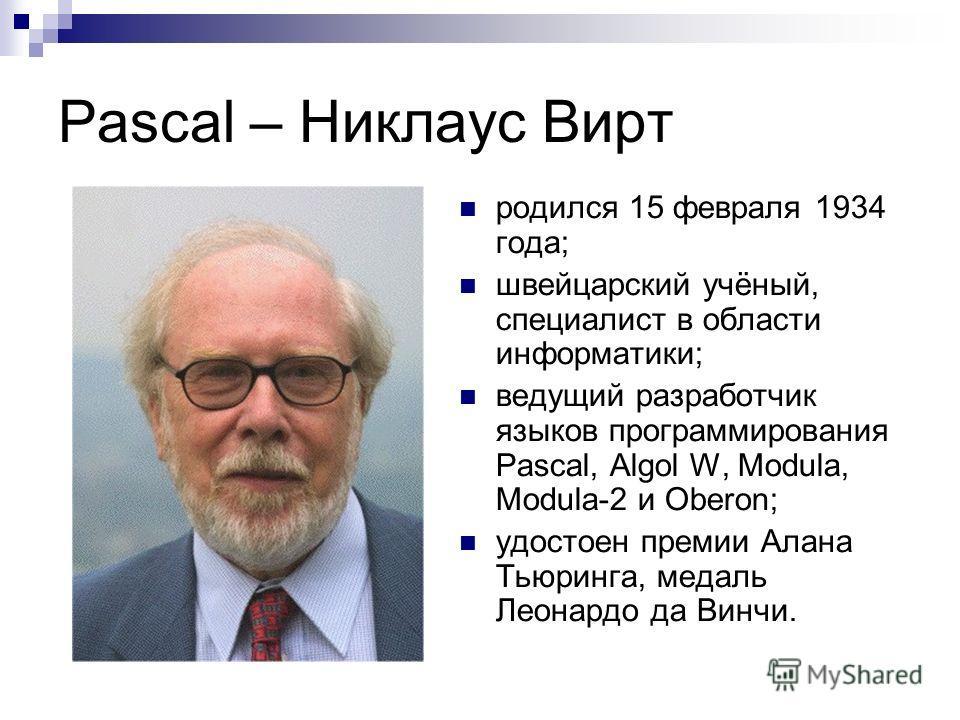 Pascal – Никлаус Вирт родился 15 февраля 1934 года; швейцарский учёный, специалист в области информатики; ведущий разработчик языков программирования Pascal, Algol W, Modula, Modula-2 и Oberon; удостоен премии Алана Тьюринга, медаль Леонардо да Винчи