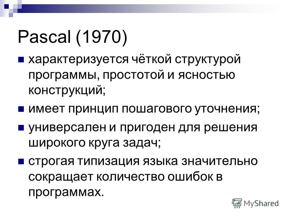Pascal (1970) характеризуется чёткой структурой программы, простотой и ясностью конструкций; имеет принцип пошагового уточнения; универсален и пригоден для решения широкого круга задач; cтрогая типизация языка значительно сокращает количество ошибок