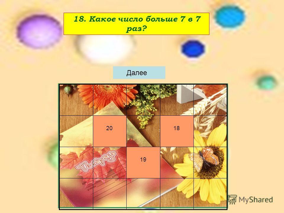 18. Какое число больше 7 в 7 раз? 19 1820 Далее