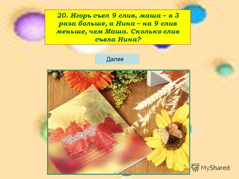 20. Игорь съел 9 слив, маша – в 3 раза больше, а Нина – на 9 слив меньше, чем Маша. Сколько слив съела Нина?