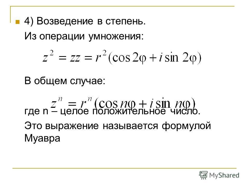 4) Возведение в степень. Из операции умножения: В общем случае: где n – целое положительное число. Это выражение называется формулой Муавра