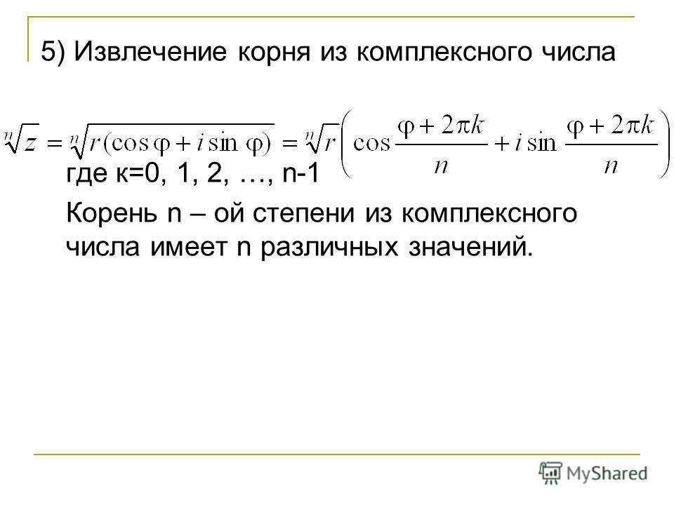 5) Извлечение корня из комплексного числа где к=0, 1, 2, …, n-1 Корень n – ой степени из комплексного числа имеет n различных значений.