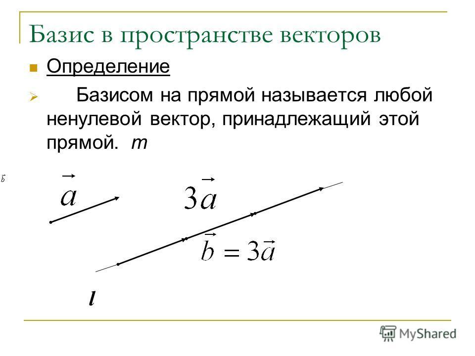 Базис в пространстве векторов Определение Базисом на прямой называется любой ненулевой вектор, принадлежащий этой прямой. m l