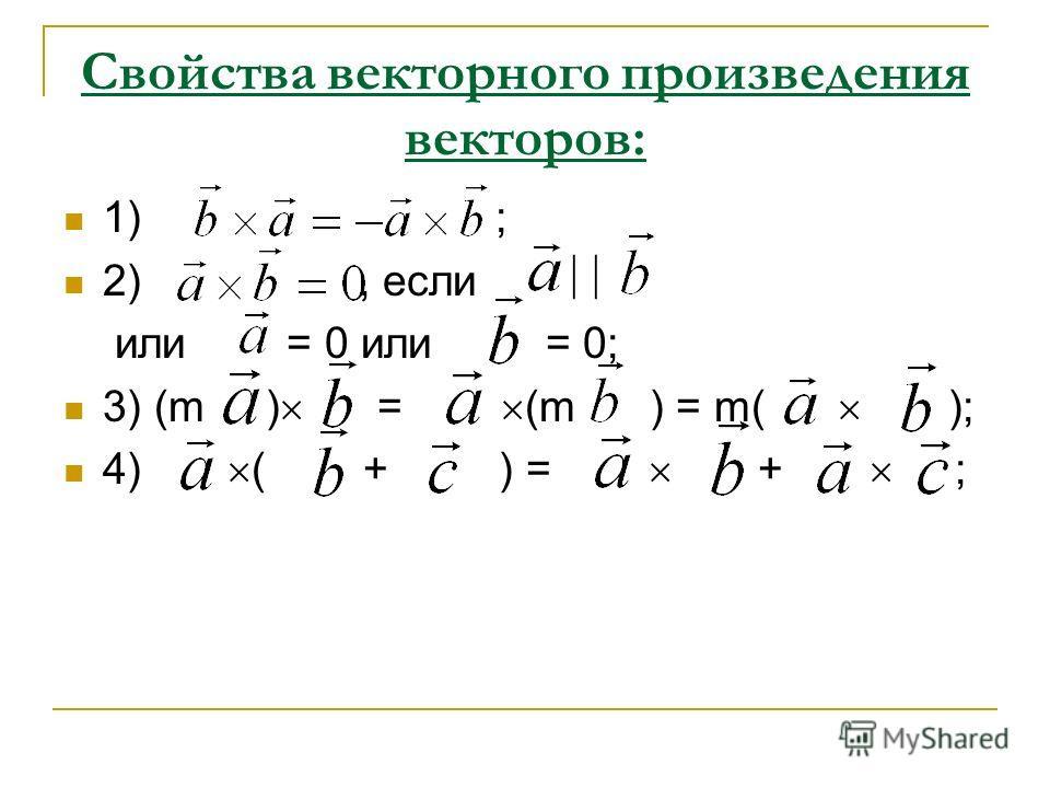 Свойства векторного произведения векторов: 1) ; 2), если или = 0 или = 0; 3) (m ) = (m ) = m( ); 4) ( + ) = + ;