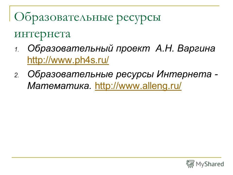 Образовательные ресурсы интернета 1. Образовательный проект А.Н. Варгина http://www.ph4s.ru/ http://www.ph4s.ru/ 2. Образовательные ресурсы Интернета - Математика. http://www.alleng.ru/http://www.alleng.ru/