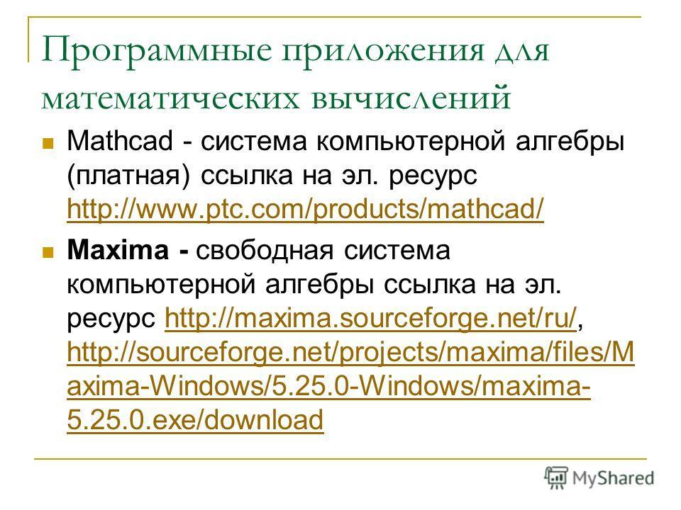 Программные приложения для математических вычислений Mathcad - система компьютерной алгебры (платная) ссылка на эл. ресурс http://www.ptc.com/products/mathcad/ http://www.ptc.com/products/mathcad/ Maxima - свободная система компьютерной алгебры ссылк