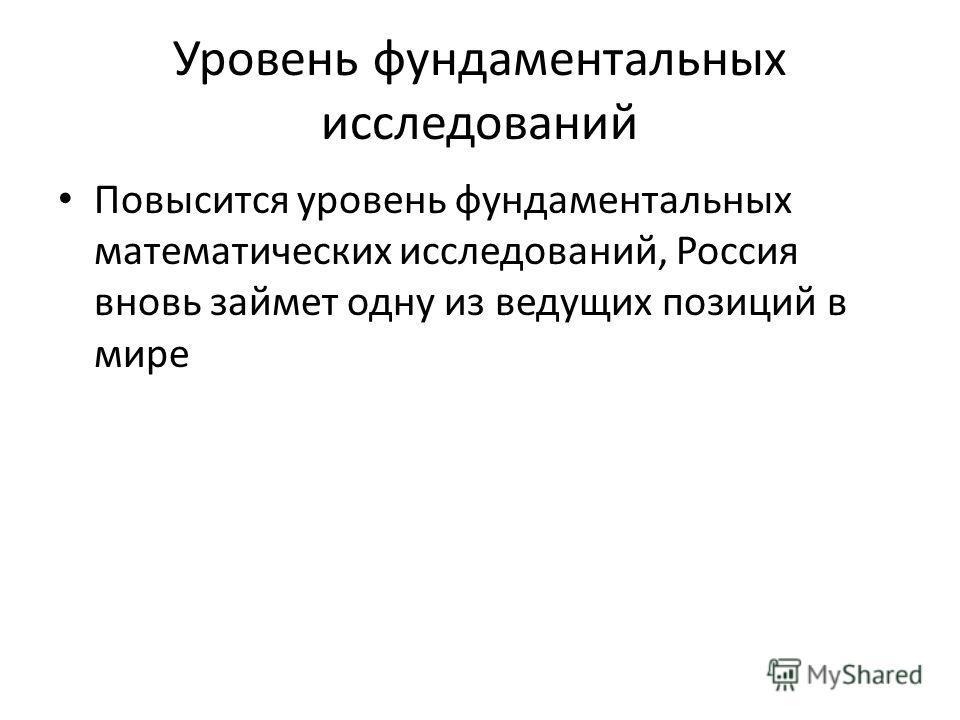 Уровень фундаментальных исследований Повысится уровень фундаментальных математических исследований, Россия вновь займет одну из ведущих позиций в мире