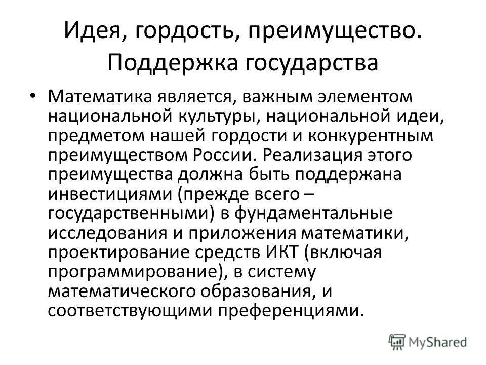 Идея, гордость, преимущество. Поддержка государства Математика является, важным элементом национальной культуры, национальной идеи, предметом нашей гордости и конкурентным преимуществом России. Реализация этого преимущества должна быть поддержана инв