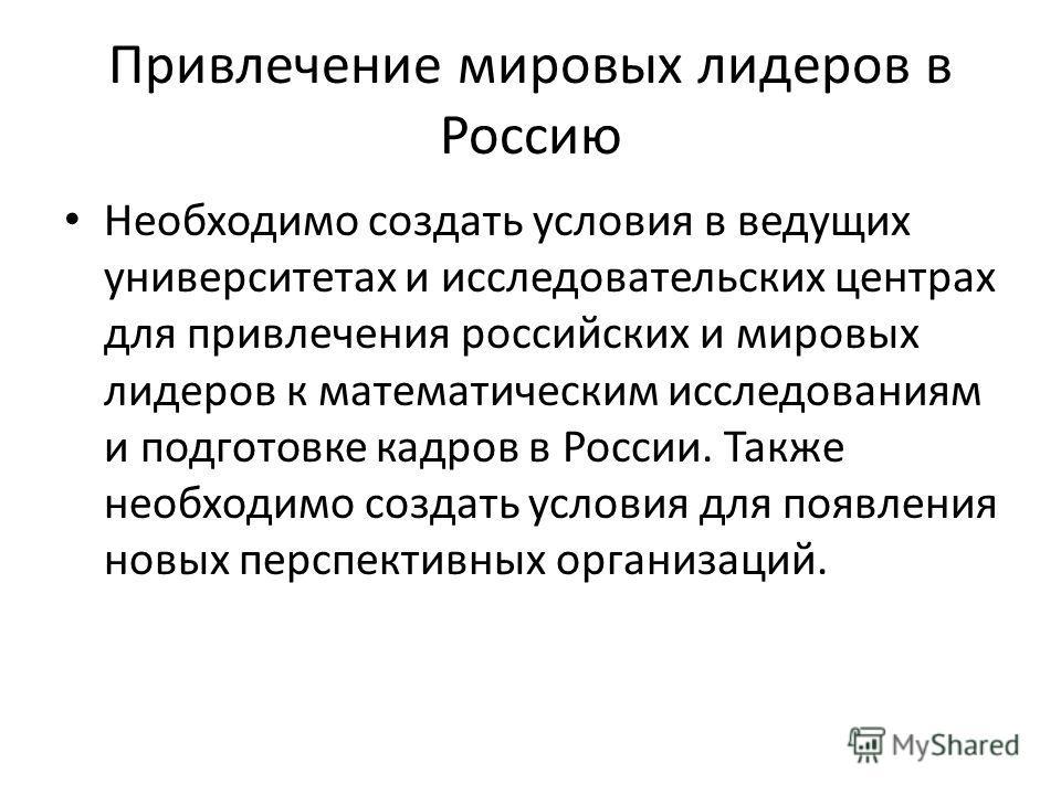 Привлечение мировых лидеров в Россию Необходимо создать условия в ведущих университетах и исследовательских центрах для привлечения российских и мировых лидеров к математическим исследованиям и подготовке кадров в России. Также необходимо создать усл