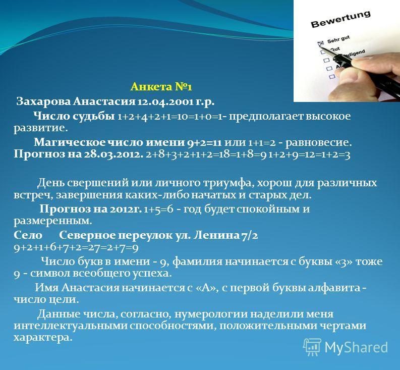 Анкета 1 Захарова Анастасия 12.04.2001 г.р. Число судьбы 1+2+4+2+1=10=1+0=1- предполагает высокое развитие. Магическое число имени 9+2=11 или 1+1=2 - равновесие. Прогноз на 28.03.2012. 2+8+3+2+1+2=18=1+8=9 1+2+9=12=1+2=3 День свершений или личного тр
