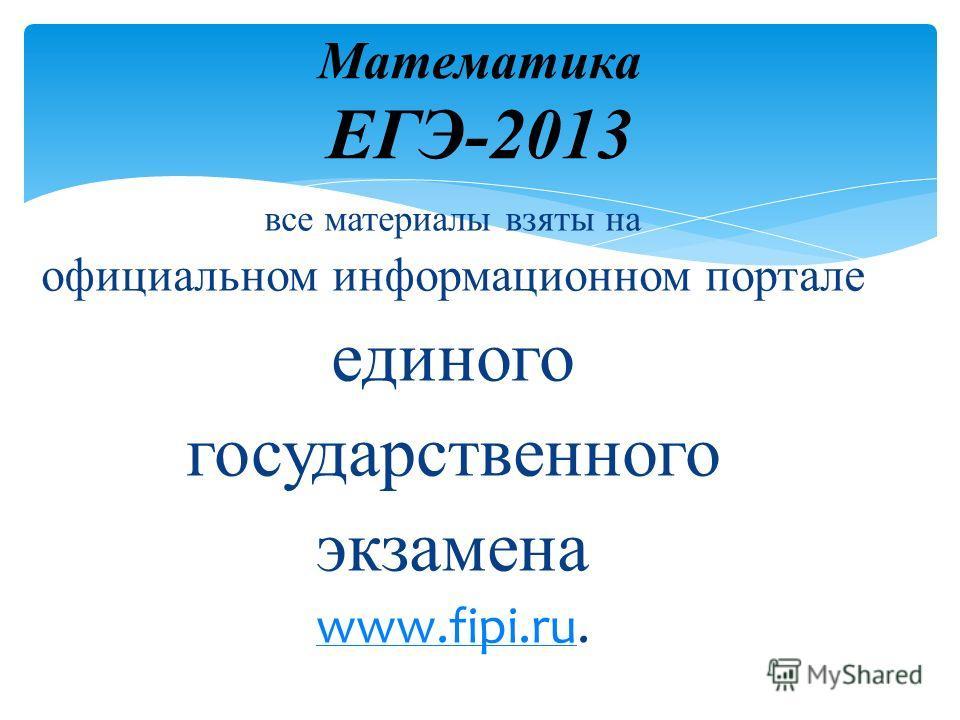 все материалы взяты на официальном информационном портале единого государственного экзамена www.fipi.ruwww.fipi.ru. Математика ЕГЭ-2013