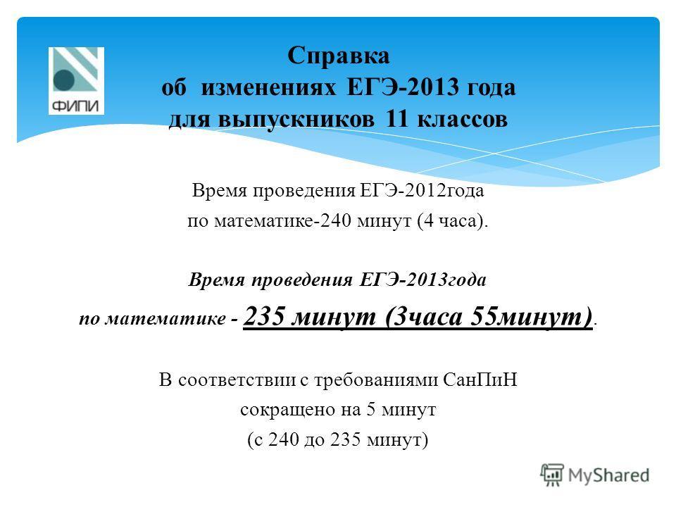 Время проведения ЕГЭ-2012года по математике-240 минут (4 часа). Время проведения ЕГЭ-2013года по математике - 235 минут (3часа 55минут). В соответствии с требованиями СанПиН сокращено на 5 минут (с 240 до 235 минут) Справка об изменениях ЕГЭ-2013 год