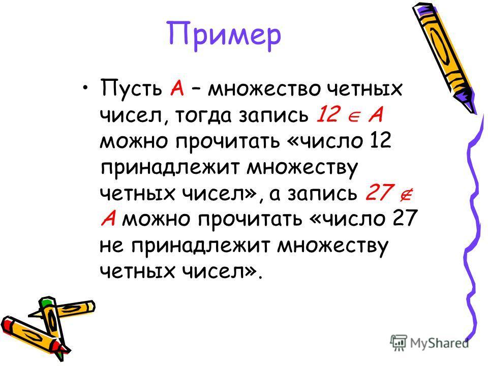 Пример Пусть А – множество четных чисел, тогда запись 12 А можно прочитать «число 12 принадлежит множеству четных чисел», а запись 27 А можно прочитать «число 27 не принадлежит множеству четных чисел».