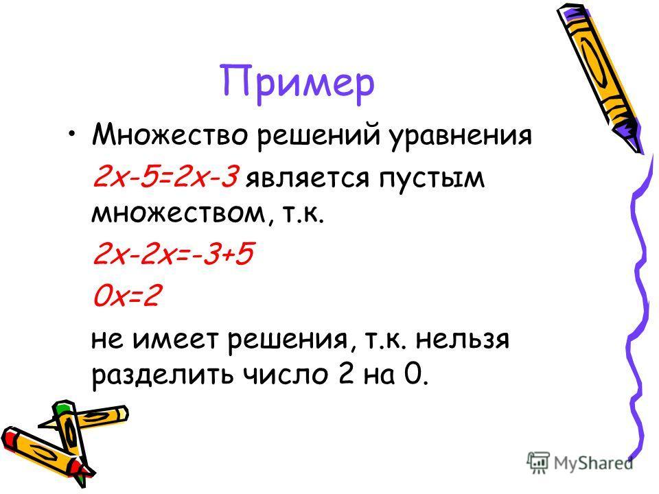 Пример Множество решений уравнения 2х-5=2х-3 является пустым множеством, т.к. 2х-2х=-3+5 0х=2 не имеет решения, т.к. нельзя разделить число 2 на 0.