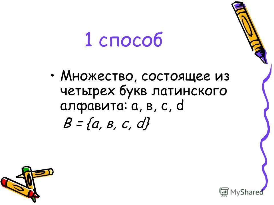 1 способ Множество, состоящее из четырех букв латинского алфавита: а, в, с, d В = {а, в, с, d}