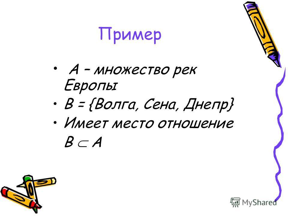 Пример А – множество рек Европы В = {Волга, Сена, Днепр} Имеет место отношение В А