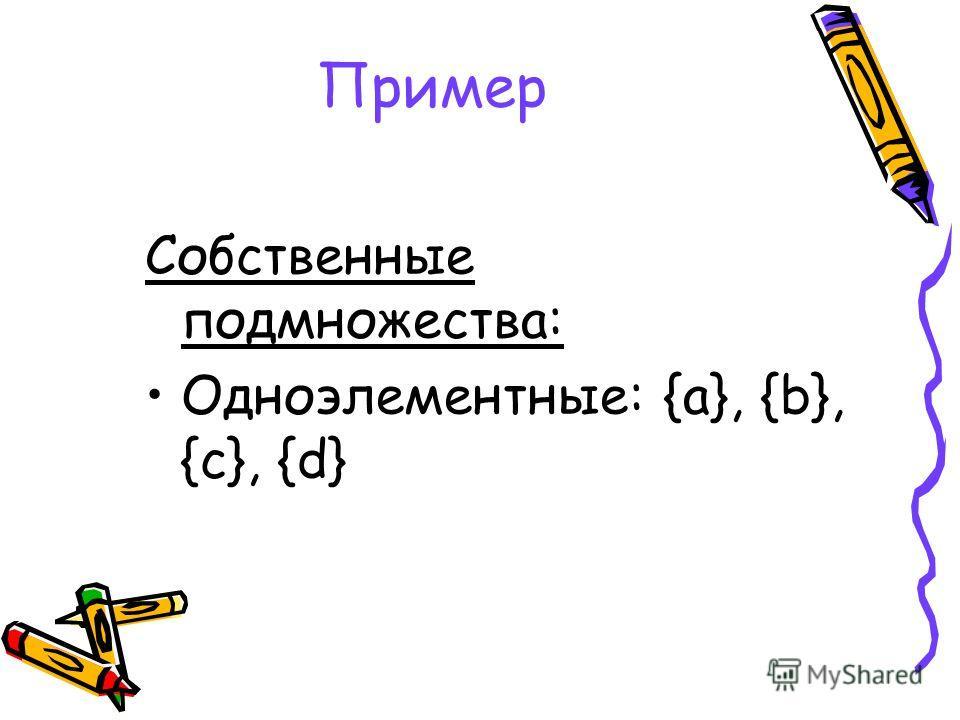 Пример Собственные подмножества: Одноэлементные: {a}, {b}, {c}, {d}