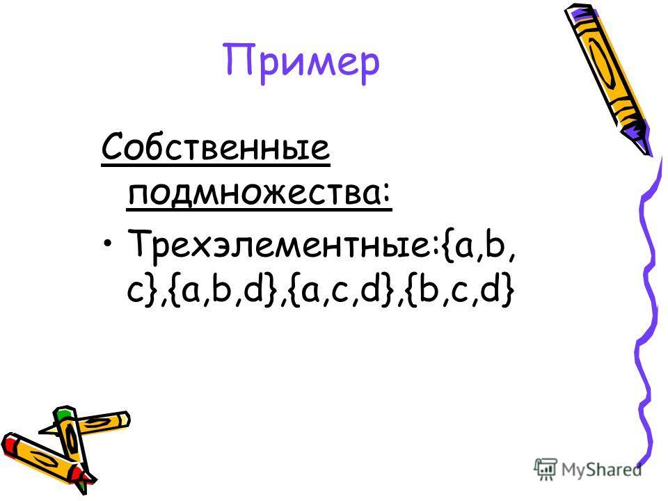Пример Собственные подмножества: Трехэлементные:{a,b, c},{a,b,d},{a,c,d},{b,c,d}