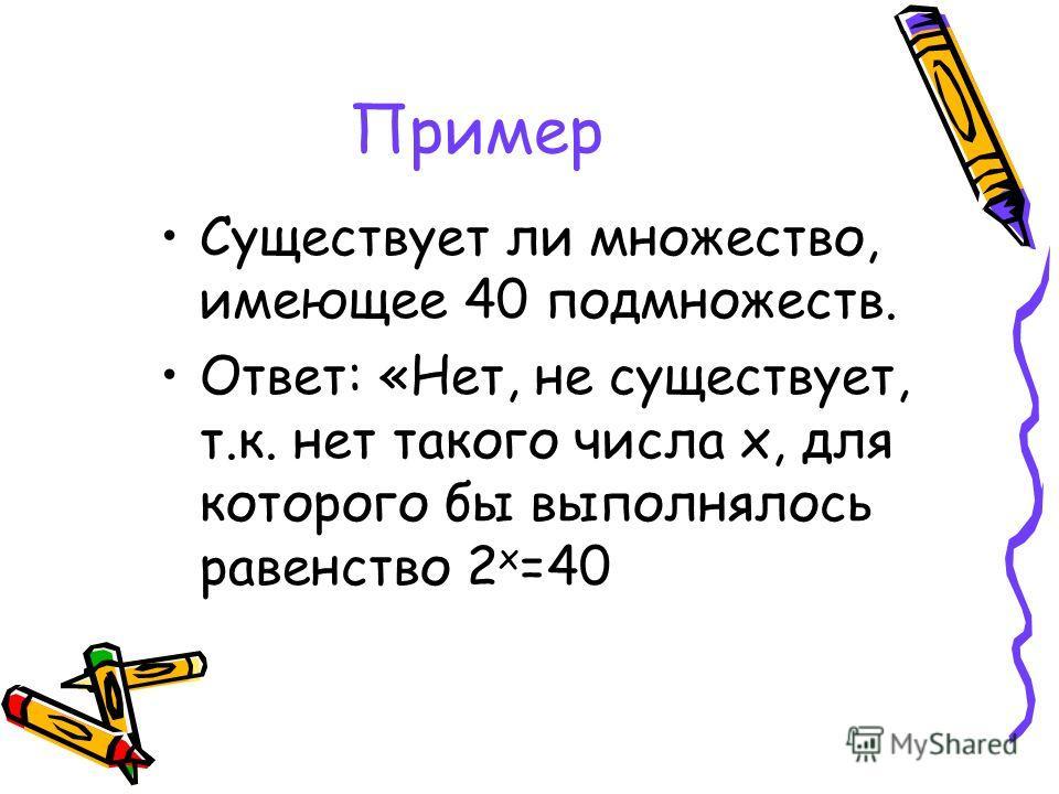 Пример Существует ли множество, имеющее 40 подмножеств. Ответ: «Нет, не существует, т.к. нет такого числа х, для которого бы выполнялось равенство 2 х =40