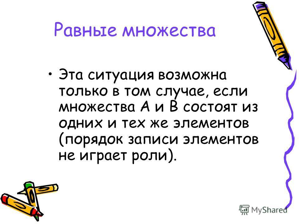 Равные множества Эта ситуация возможна только в том случае, если множества А и В состоят из одних и тех же элементов (порядок записи элементов не играет роли).
