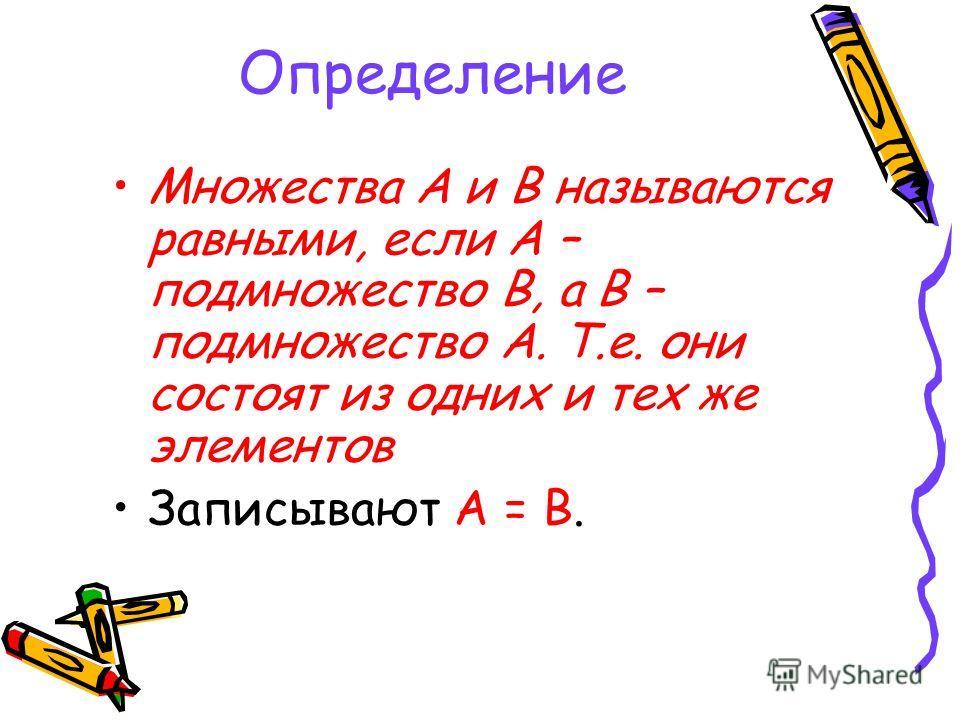 Определение Множества А и В называются равными, если А – подмножество В, а В – подмножество А. Т.е. они состоят из одних и тех же элементов Записывают А = В.