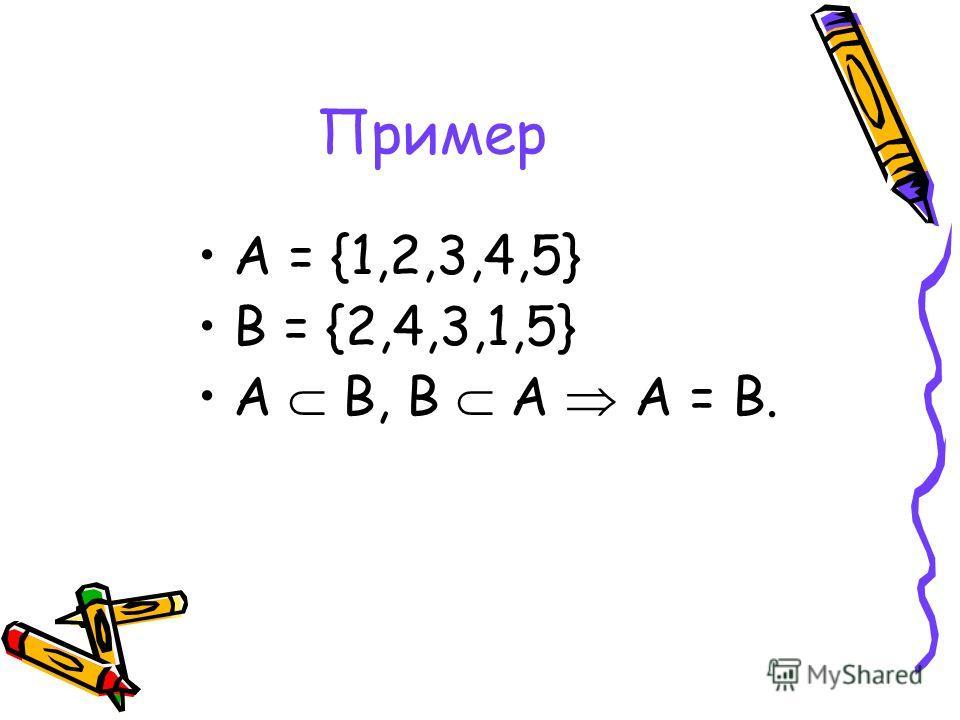 Пример А = {1,2,3,4,5} В = {2,4,3,1,5} А В, В А А = В.