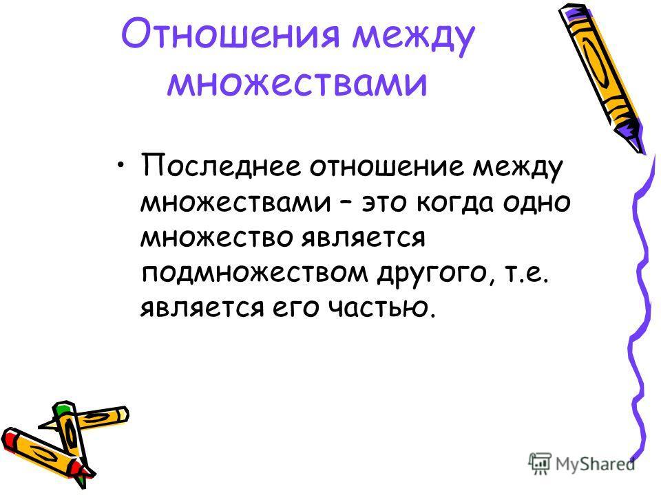 Отношения между множествами Последнее отношение между множествами – это когда одно множество является подмножеством другого, т.е. является его частью.