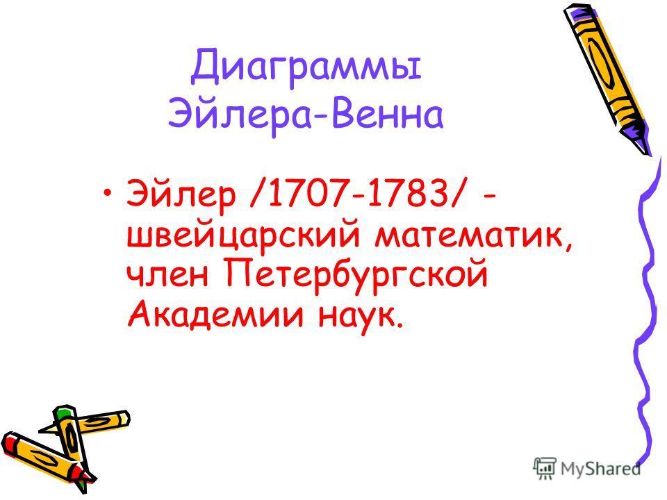 Диаграммы Эйлера-Венна Эйлер /1707-1783/ - швейцарский математик, член Петербургской Академии наук.