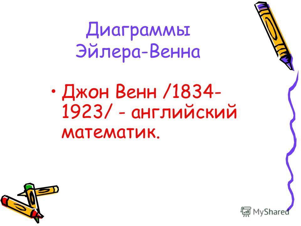 Диаграммы Эйлера-Венна Джон Венн /1834- 1923/ - английский математик.