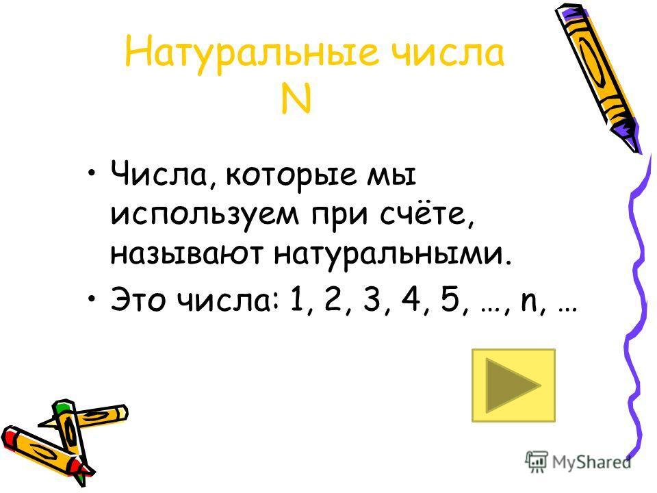 Натуральные числа N Числа, которые мы используем при счёте, называют натуральными. Это числа: 1, 2, 3, 4, 5, …, n, …