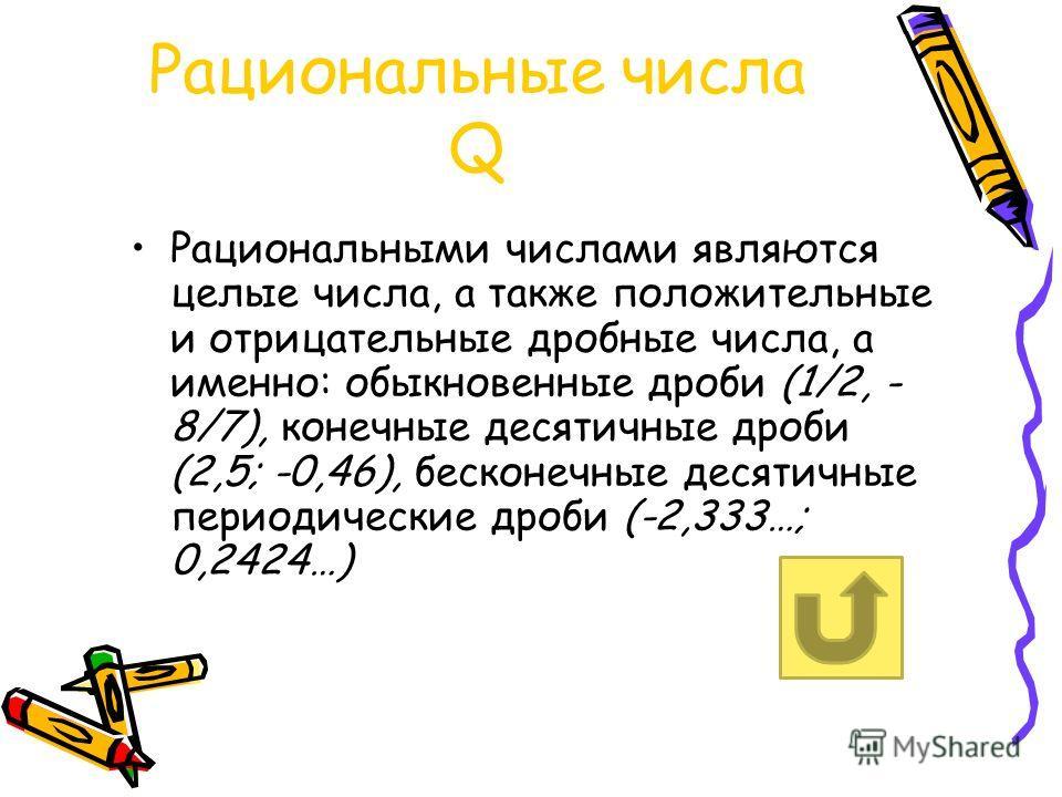 Рациональные числа Q Рациональными числами являются целые числа, а также положительные и отрицательные дробные числа, а именно: обыкновенные дроби (1/2, - 8/7), конечные десятичные дроби (2,5; -0,46), бесконечные десятичные периодические дроби (-2,33