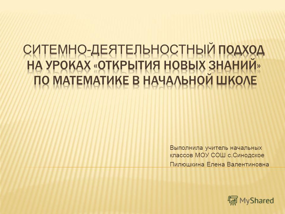 Выполнила учитель начальных классов МОУ СОШ с.Синодское Пилюшкина Елена Валентиновна
