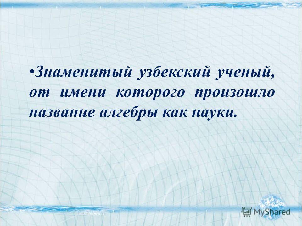 Знаменитый узбекский ученый, от имени которого произошло название алгебры как науки.