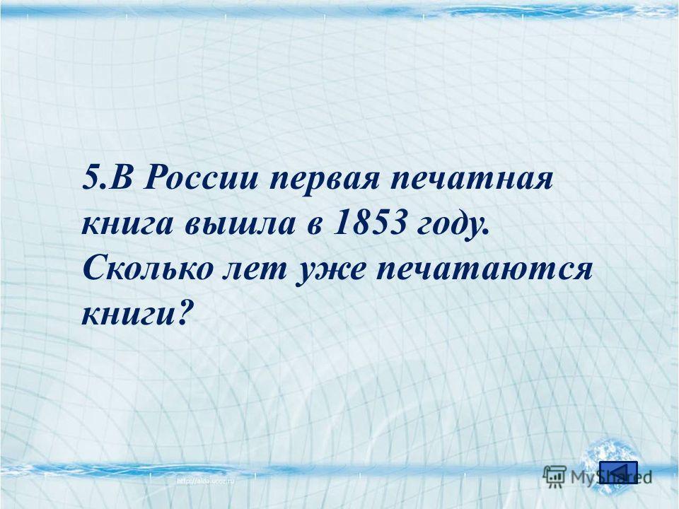 5.В России первая печатная книга вышла в 1853 году. Сколько лет уже печатаются книги?