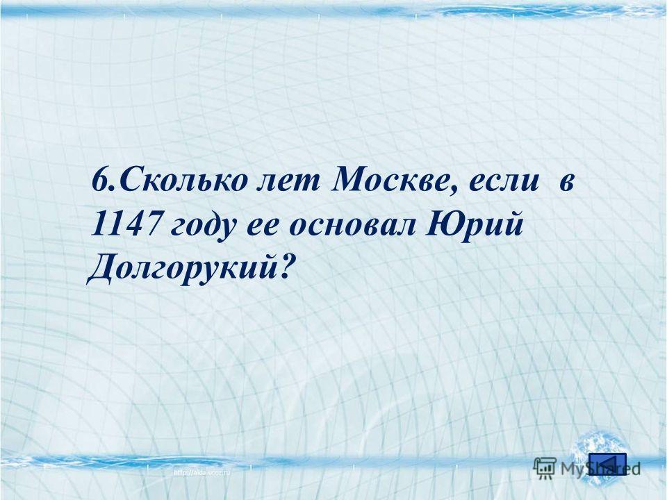 6.Сколько лет Москве, если в 1147 году ее основал Юрий Долгорукий?