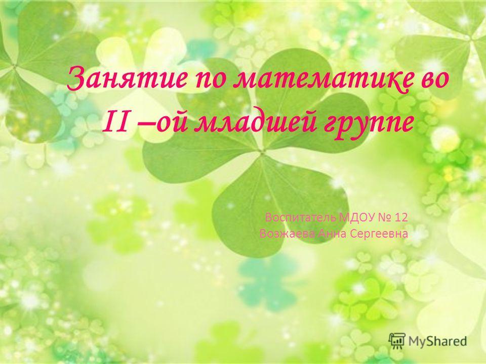 Занятие по математике во II –ой младшей группе Воспитатель МДОУ 12 Возжаева Анна Сергеевна