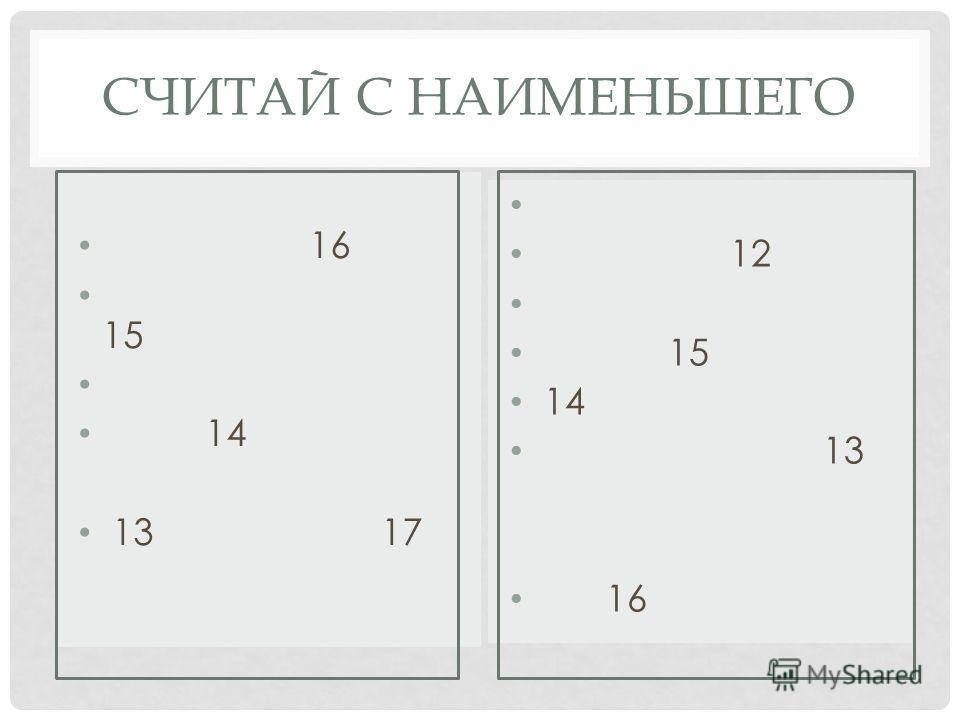 СЧИТАЙ С НАИМЕНЬШЕГО 16 15 14 13 17 12 15 14 13 16