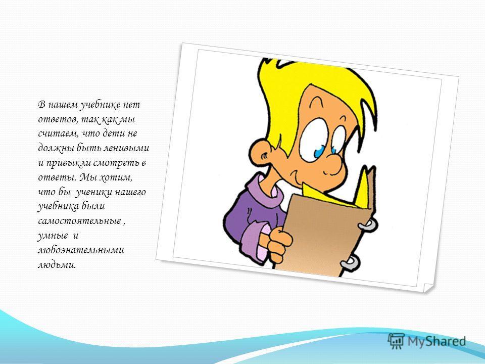 В нашем учебнике нет ответов, так как мы считаем, что дети не должны быть ленивыми и привыкли смотреть в ответы. Мы хотим, что бы ученики нашего учебника были самостоятельные, умные и любознательными людьми.