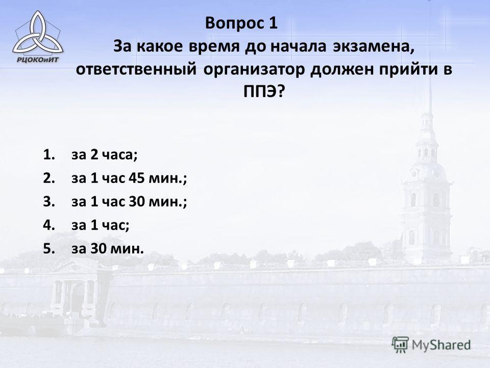 Вопрос 1 За какое время до начала экзамена, ответственный организатор должен прийти в ППЭ? 1.за 2 часа; 2.за 1 час 45 мин.; 3.за 1 час 30 мин.; 4.за 1 час; 5.за 30 мин.