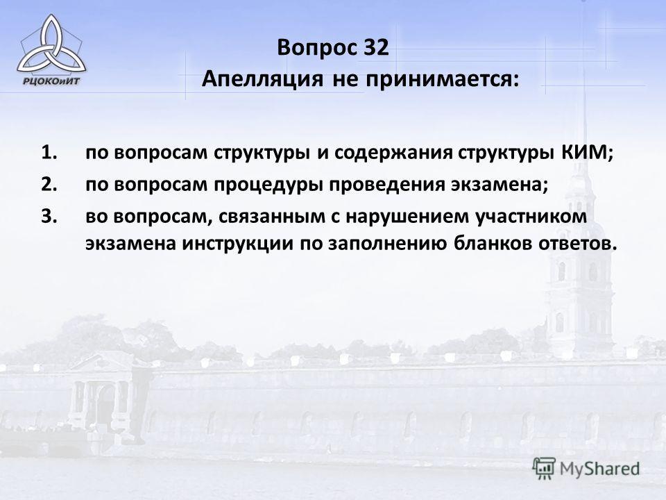 Вопрос 32 Апелляция не принимается: 1.по вопросам структуры и содержания структуры КИМ; 2.по вопросам процедуры проведения экзамена; 3.во вопросам, связанным с нарушением участником экзамена инструкции по заполнению бланков ответов.