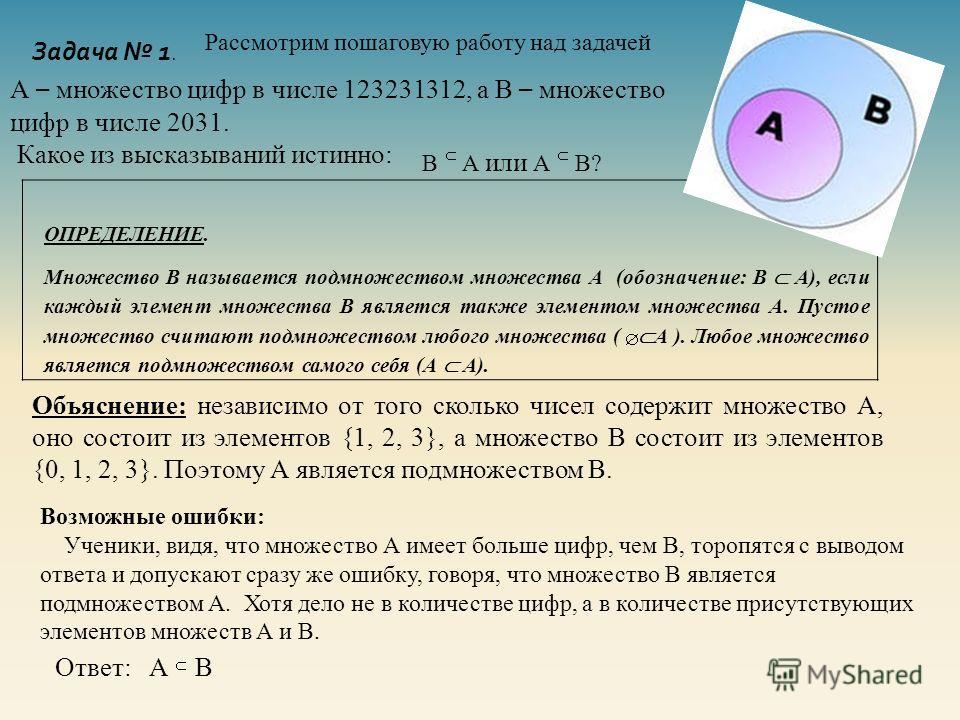 Задача 1. Рассмотрим пошаговую работу над задачей А – множество цифр в числе 123231312, а В – множество цифр в числе 2031. Какое из высказываний истинно: В А или А В? ОПРЕДЕЛЕНИЕ. Множество В называется подмножеством множества А (обозначение: В А), е