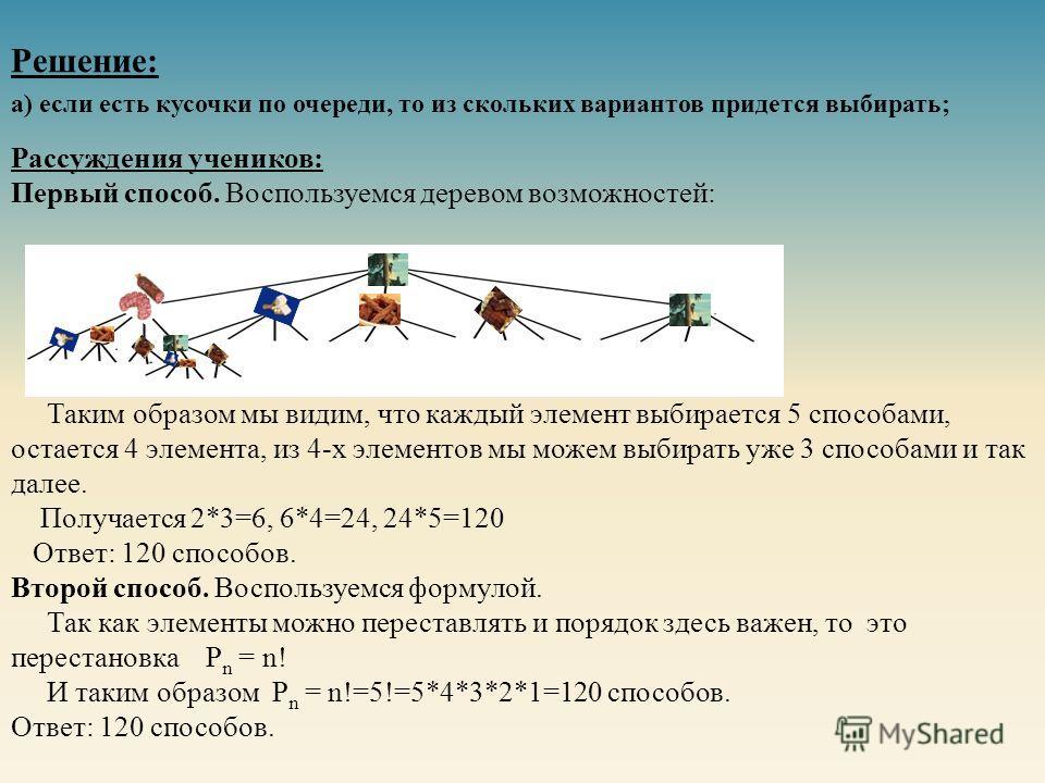 Рассуждения учеников: Первый способ. Воспользуемся деревом возможностей: Таким образом мы видим, что каждый элемент выбирается 5 способами, остается 4 элемента, из 4-х элементов мы можем выбирать уже 3 способами и так далее. Получается 2*3=6, 6*4=24,