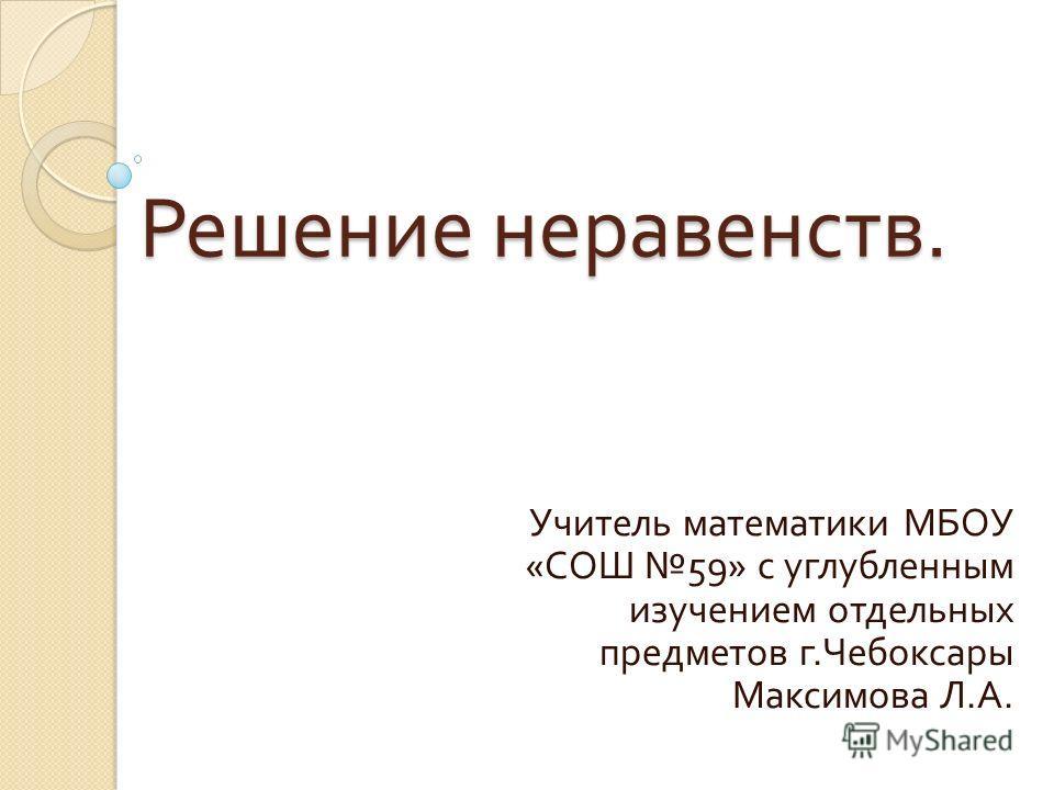 Решение неравенств. Учитель математики МБОУ « СОШ 59» с углубленным изучением отдельных предметов г. Чебоксары Максимова Л. А.