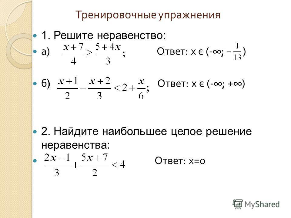 Тренировочные упражнения 1. Решите неравенство: а ) Ответ : x є (-; ) б ) Ответ : х є (-; +) 2. Найдите наибольшее целое решение неравенства: Ответ : x=0