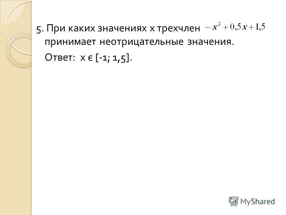 5. При каких значениях x трехчлен принимает неотрицательные значения. Ответ : x є [ - 1 ; 1,5 ].