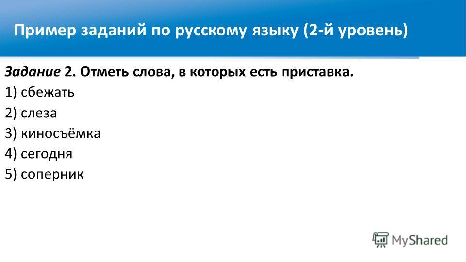 Задание 2. Отметь слова, в которых есть приставка. 1) сбежать 2) слеза 3) киносъёмка 4) сегодня 5) соперник Пример заданий по русскому языку (2-й уровень)