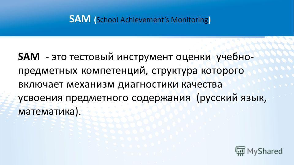 SAM - это тестовый инструмент оценки учебно- предметных компетенций, структура которого включает механизм диагностики качества усвоения предметного содержания (русский язык, математика). SAM (School Achievements Monitoring)