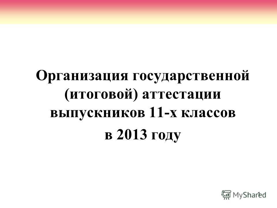 1 Организация государственной (итоговой) аттестации выпускников 11-х классов в 2013 году