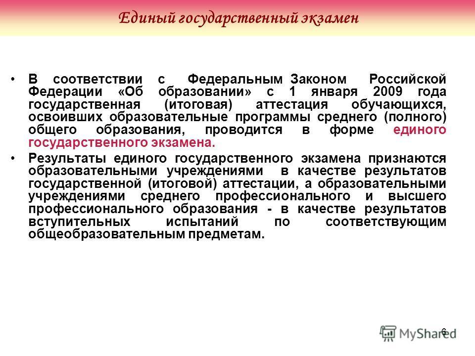 6 В соответствии с Федеральным Законом Российской Федерации «Об образовании» с 1 января 2009 года государственная (итоговая) аттестация обучающихся, освоивших образовательные программы среднего (полного) общего образования, проводится в форме единого