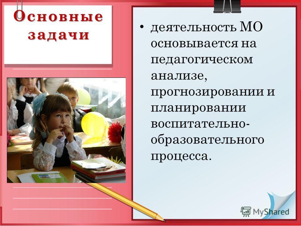 Основные задачи деятельность МО основывается на педагогическом анализе, прогнозировании и планировании воспитательно- образовательного процесса.
